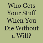 Who Gets Your Stuff When You Die Without a Will?