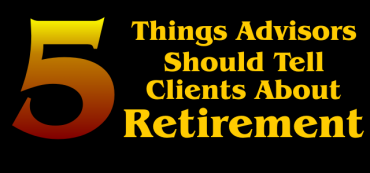 Five Things Advisors Should Tell Clients About Retirement, But Often Don't